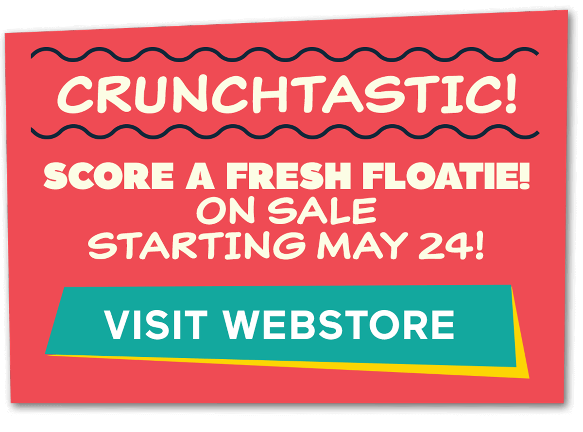 Crunchtastic! Score a fresh floatie! On sale starting May 24! Click to visit webstore.